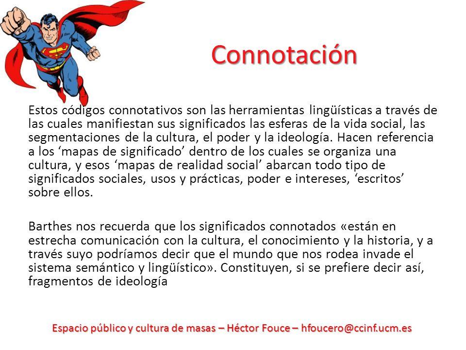 Espacio público y cultura de masas – Héctor Fouce – hfoucero@ccinf.ucm.es Connotación Estos códigos connotativos son las herramientas lingüísticas a través de las cuales manifiestan sus significados las esferas de la vida social, las segmentaciones de la cultura, el poder y la ideología.