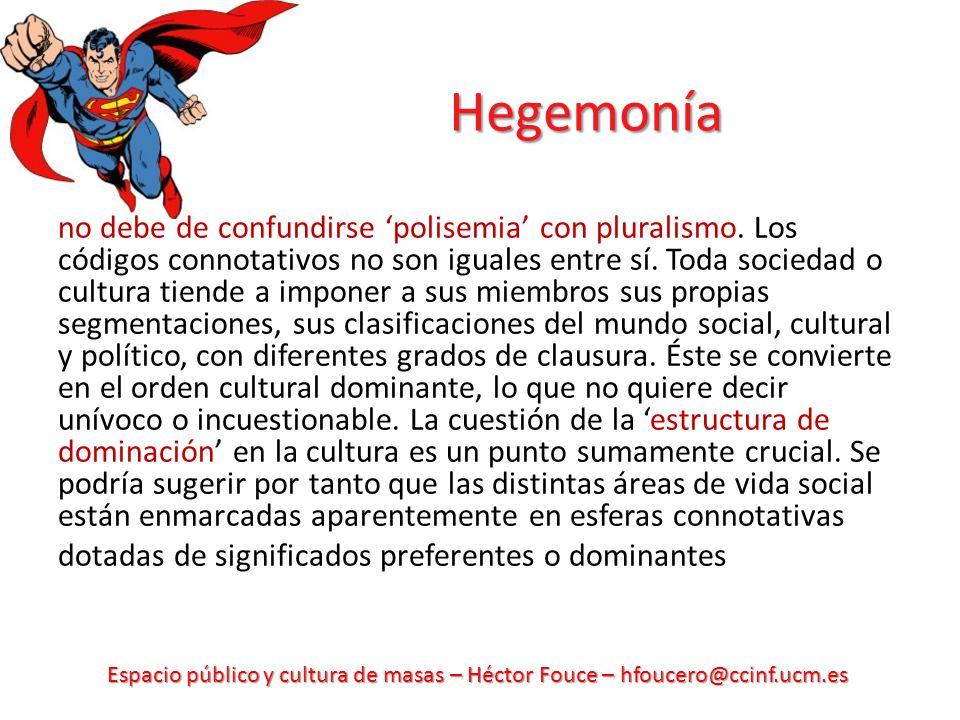 Espacio público y cultura de masas – Héctor Fouce – hfoucero@ccinf.ucm.es Hegemonía no debe de confundirse polisemia con pluralismo. Los códigos conno