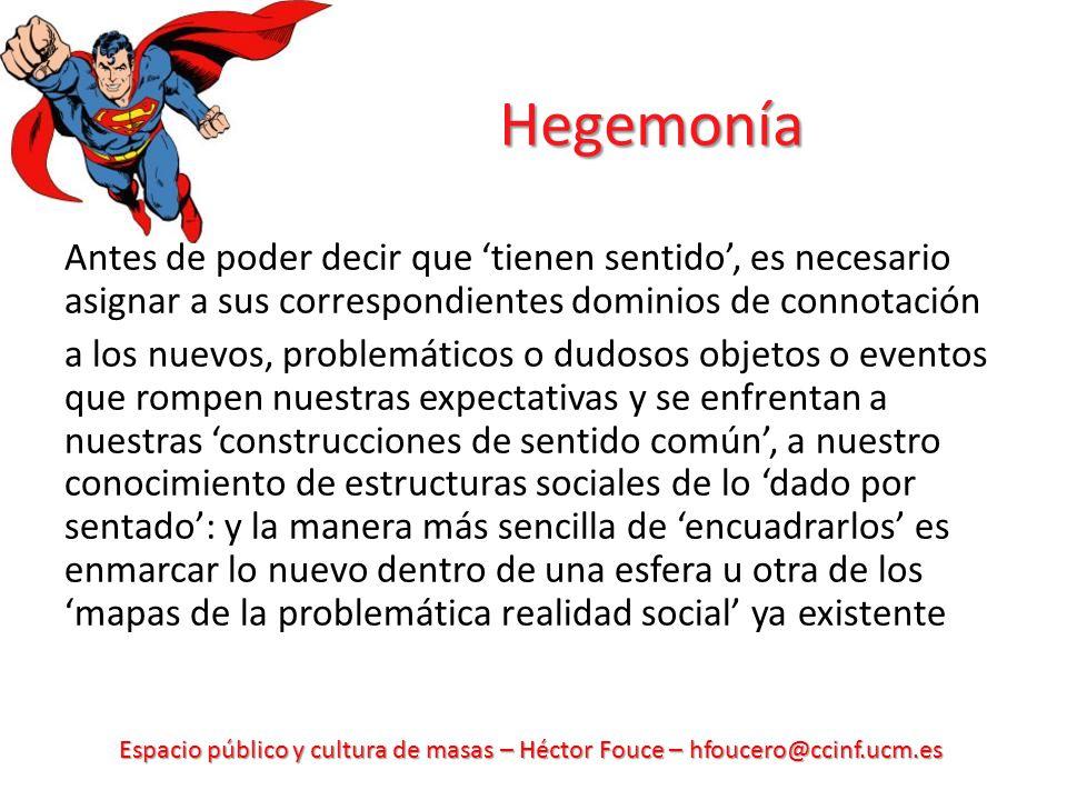 Espacio público y cultura de masas – Héctor Fouce – hfoucero@ccinf.ucm.es Hegemonía Antes de poder decir que tienen sentido, es necesario asignar a sus correspondientes dominios de connotación a los nuevos, problemáticos o dudosos objetos o eventos que rompen nuestras expectativas y se enfrentan a nuestras construcciones de sentido común, a nuestro conocimiento de estructuras sociales de lo dado por sentado: y la manera más sencilla de encuadrarlos es enmarcar lo nuevo dentro de una esfera u otra de los mapas de la problemática realidad social ya existente