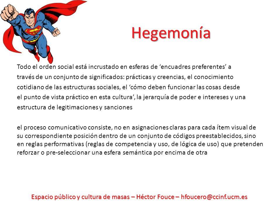 Espacio público y cultura de masas – Héctor Fouce – hfoucero@ccinf.ucm.es Hegemonía Todo el orden social está incrustado en esferas de encuadres prefe