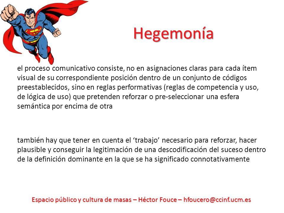 Espacio público y cultura de masas – Héctor Fouce – hfoucero@ccinf.ucm.es Hegemonía el proceso comunicativo consiste, no en asignaciones claras para c