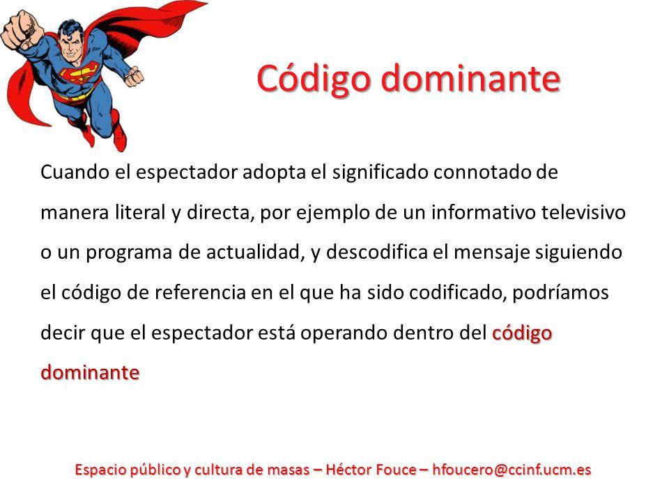 Espacio público y cultura de masas – Héctor Fouce – hfoucero@ccinf.ucm.es Código dominante código dominante Cuando el espectador adopta el significado