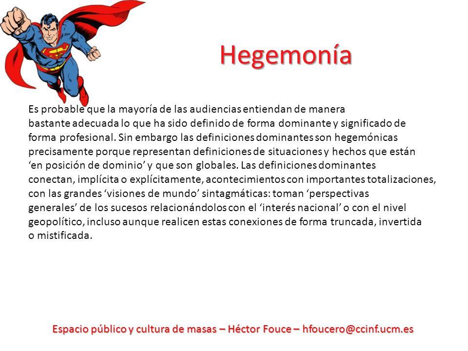 Espacio público y cultura de masas – Héctor Fouce – hfoucero@ccinf.ucm.es Hegemonía Es probable que la mayoría de las audiencias entiendan de manera b