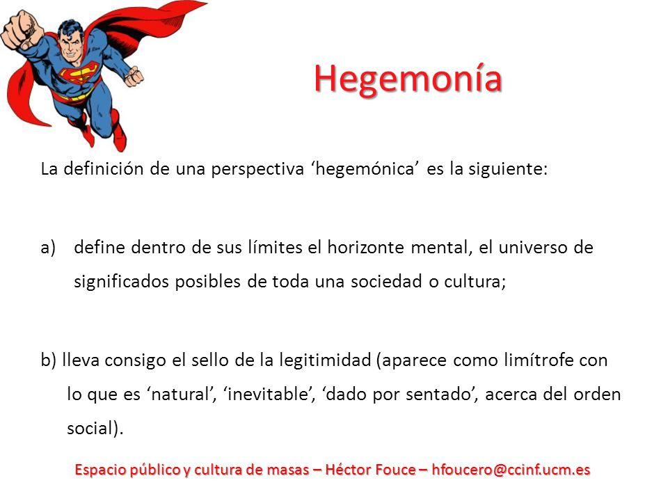 Espacio público y cultura de masas – Héctor Fouce – hfoucero@ccinf.ucm.es Hegemonía La definición de una perspectiva hegemónica es la siguiente: a)def