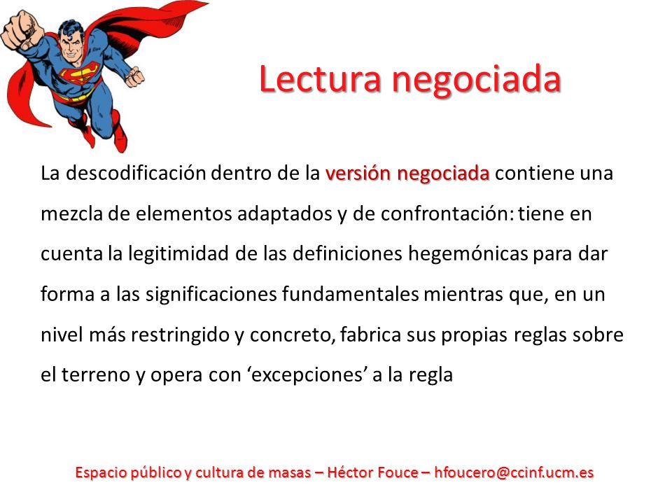 Espacio público y cultura de masas – Héctor Fouce – hfoucero@ccinf.ucm.es Lectura negociada versión negociada La descodificación dentro de la versión