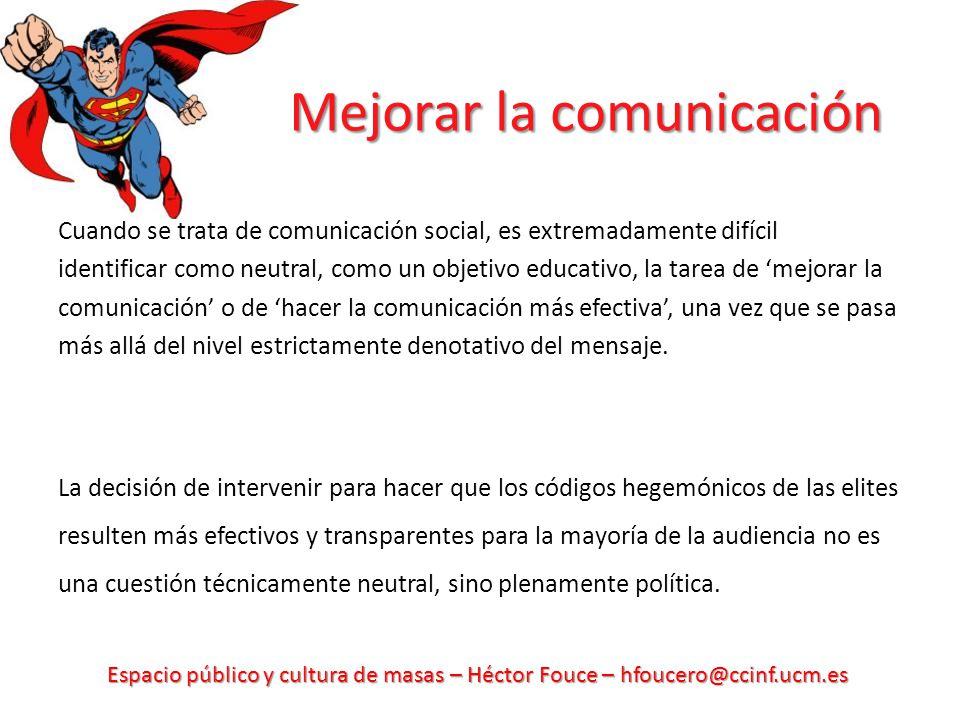 Espacio público y cultura de masas – Héctor Fouce – hfoucero@ccinf.ucm.es Mejorar la comunicación Cuando se trata de comunicación social, es extremadamente difícil identificar como neutral, como un objetivo educativo, la tarea de mejorar la comunicación o de hacer la comunicación más efectiva, una vez que se pasa más allá del nivel estrictamente denotativo del mensaje.
