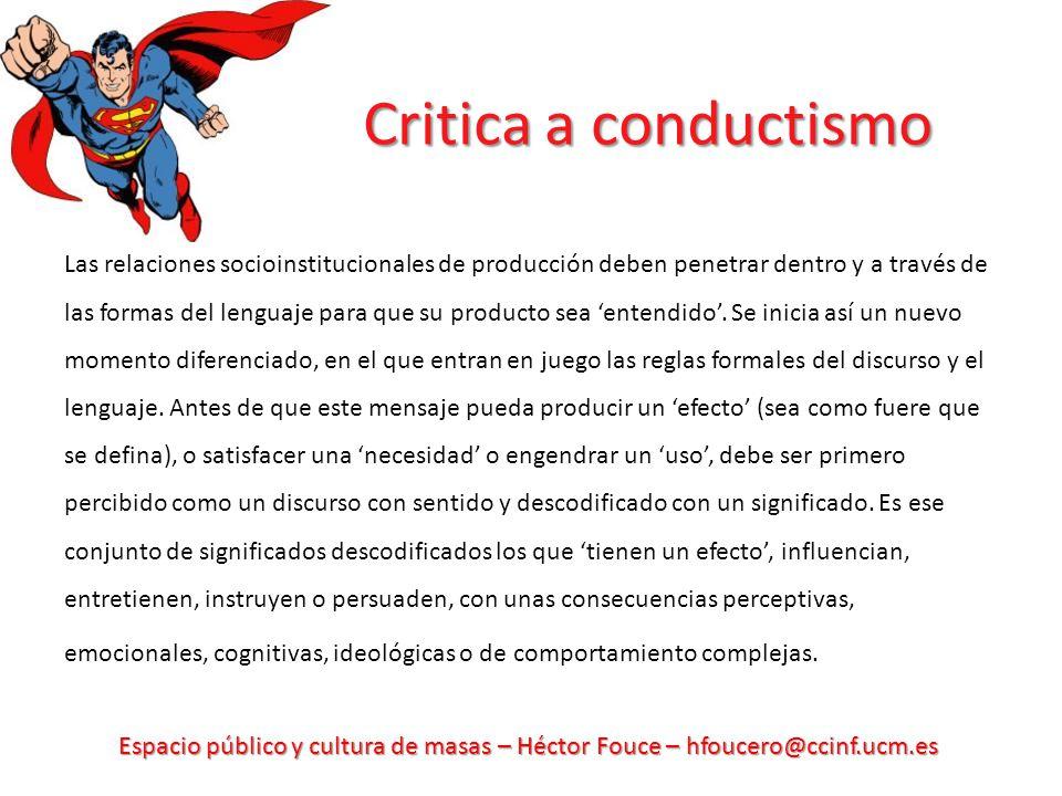 Espacio público y cultura de masas – Héctor Fouce – hfoucero@ccinf.ucm.es Critica a conductismo Las relaciones socioinstitucionales de producción deben penetrar dentro y a través de las formas del lenguaje para que su producto sea entendido.