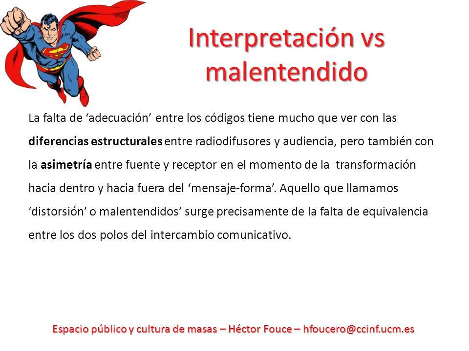 Espacio público y cultura de masas – Héctor Fouce – hfoucero@ccinf.ucm.es Interpretación vs malentendido La falta de adecuación entre los códigos tien