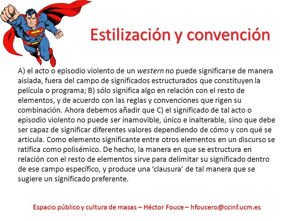 Espacio público y cultura de masas – Héctor Fouce – hfoucero@ccinf.ucm.es Estilización y convención A) el acto o episodio violento de un western no pu
