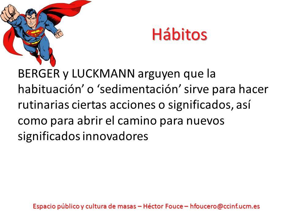 Espacio público y cultura de masas – Héctor Fouce – hfoucero@ccinf.ucm.es Hábitos BERGER y LUCKMANN arguyen que la habituación o sedimentación sirve para hacer rutinarias ciertas acciones o significados, así como para abrir el camino para nuevos significados innovadores