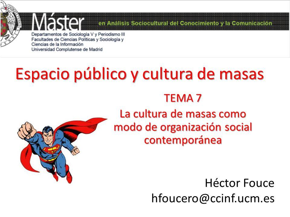 Espacio público y cultura de masas – Héctor Fouce – hfoucero@ccinf.ucm.es La sociedad de masas Aumento de heterogeneidad e individualismo Reducción de la fuerza de control social informal Alienación del individuo Falta de identificación con la comunidad Aumento de las relaciones sociales contractuales Aislamiento psicológico