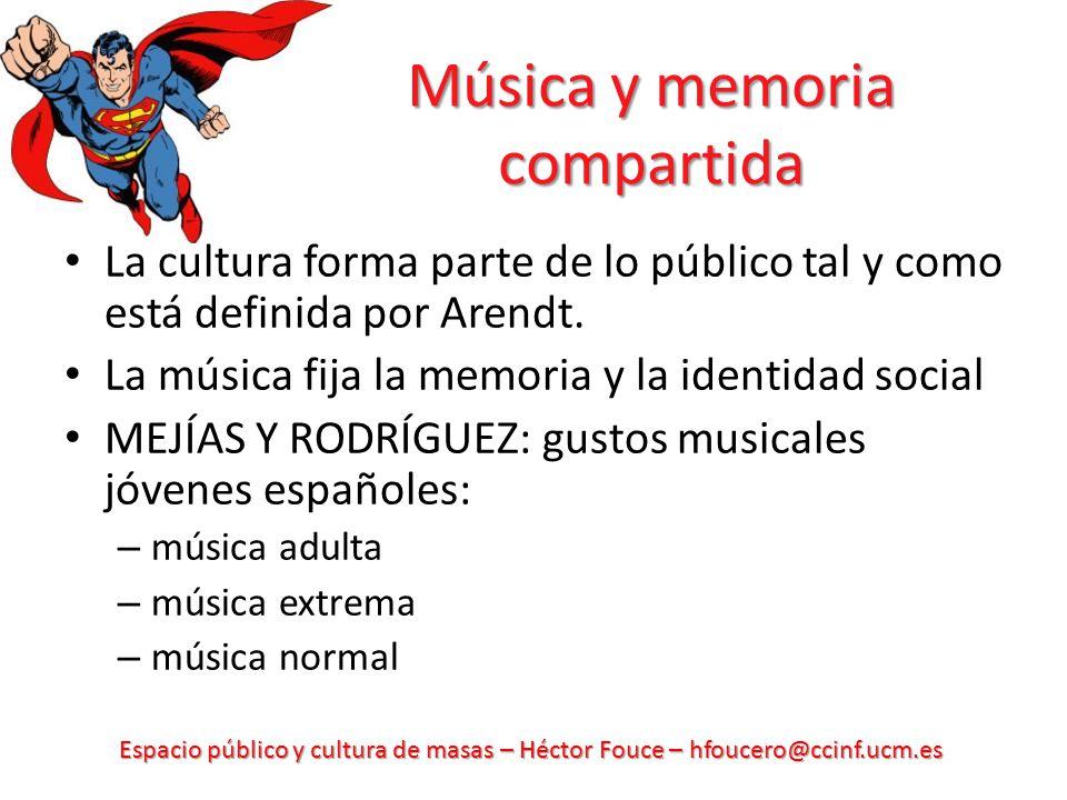 Espacio público y cultura de masas – Héctor Fouce – hfoucero@ccinf.ucm.es Música y memoria compartida La cultura forma parte de lo público tal y como
