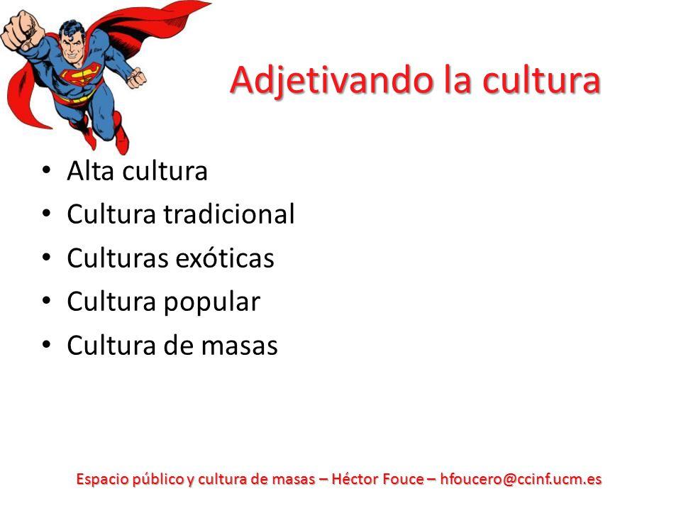 Espacio público y cultura de masas – Héctor Fouce – hfoucero@ccinf.ucm.es Adjetivando la cultura Alta cultura Cultura tradicional Culturas exóticas Cu