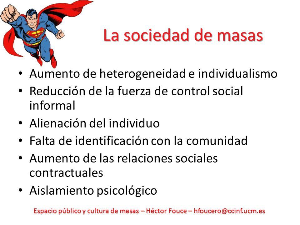 Espacio público y cultura de masas – Héctor Fouce – hfoucero@ccinf.ucm.es La sociedad de masas Aumento de heterogeneidad e individualismo Reducción de