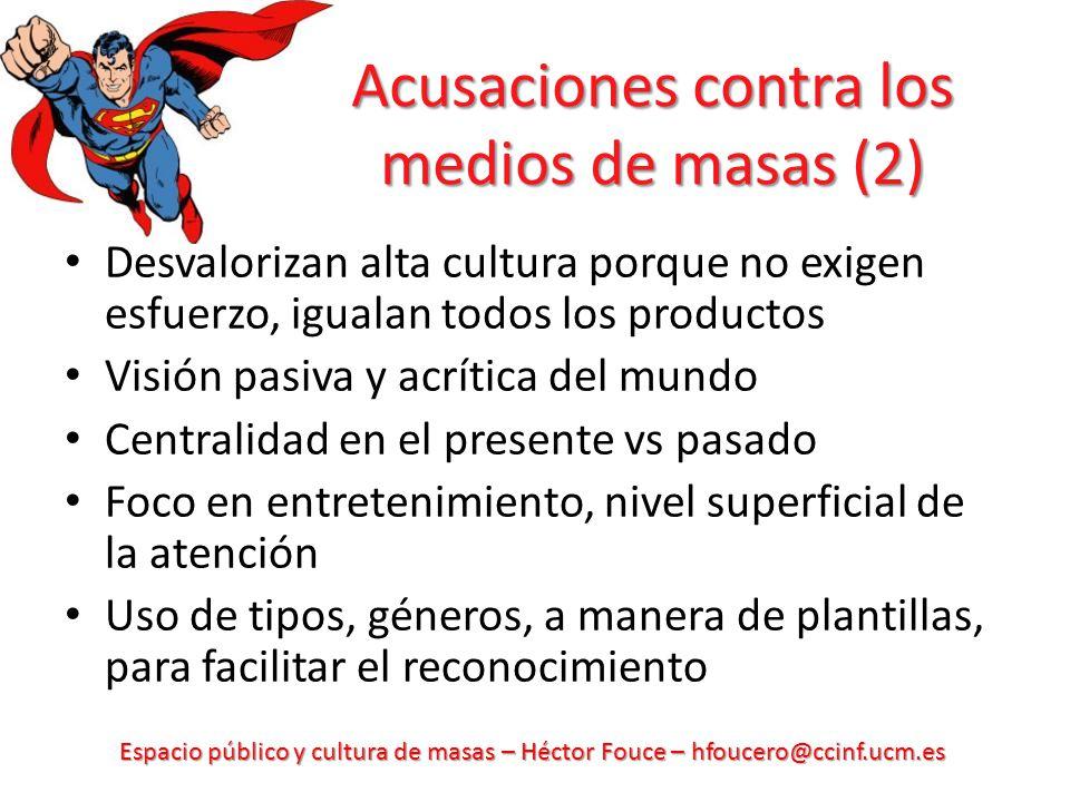 Espacio público y cultura de masas – Héctor Fouce – hfoucero@ccinf.ucm.es Acusaciones contra los medios de masas (2) Desvalorizan alta cultura porque