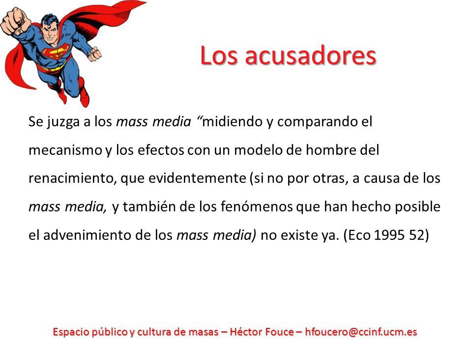 Espacio público y cultura de masas – Héctor Fouce – hfoucero@ccinf.ucm.es Los acusadores Se juzga a los mass media midiendo y comparando el mecanismo