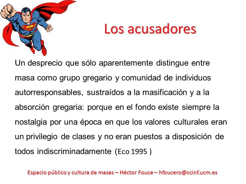 Espacio público y cultura de masas – Héctor Fouce – hfoucero@ccinf.ucm.es Los acusadores Un desprecio que sólo aparentemente distingue entre masa como