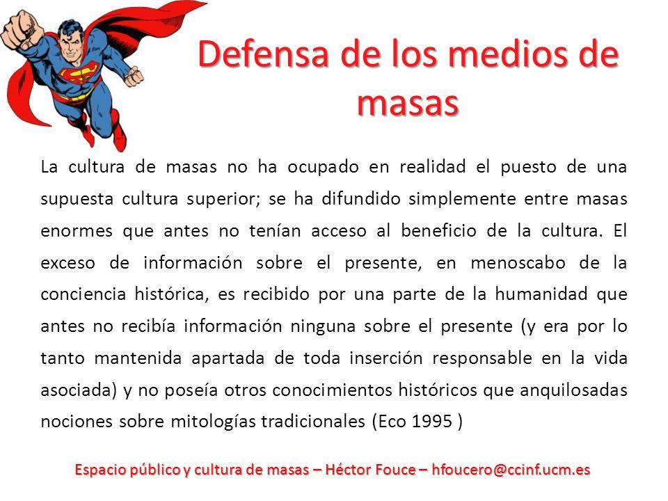 Espacio público y cultura de masas – Héctor Fouce – hfoucero@ccinf.ucm.es Defensa de los medios de masas La cultura de masas no ha ocupado en realidad