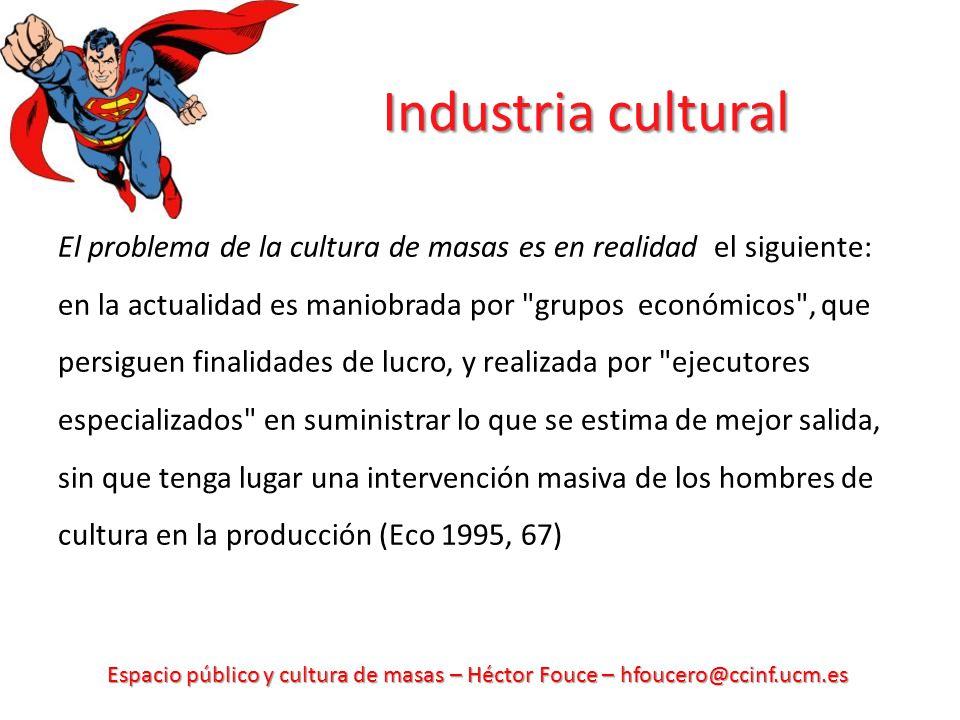 Espacio público y cultura de masas – Héctor Fouce – hfoucero@ccinf.ucm.es Industria cultural El problema de la cultura de masas es en realidad el sigu