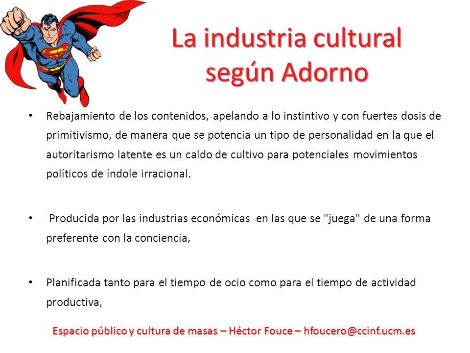 Espacio público y cultura de masas – Héctor Fouce – hfoucero@ccinf.ucm.es La industria cultural según Adorno Rebajamiento de los contenidos, apelando
