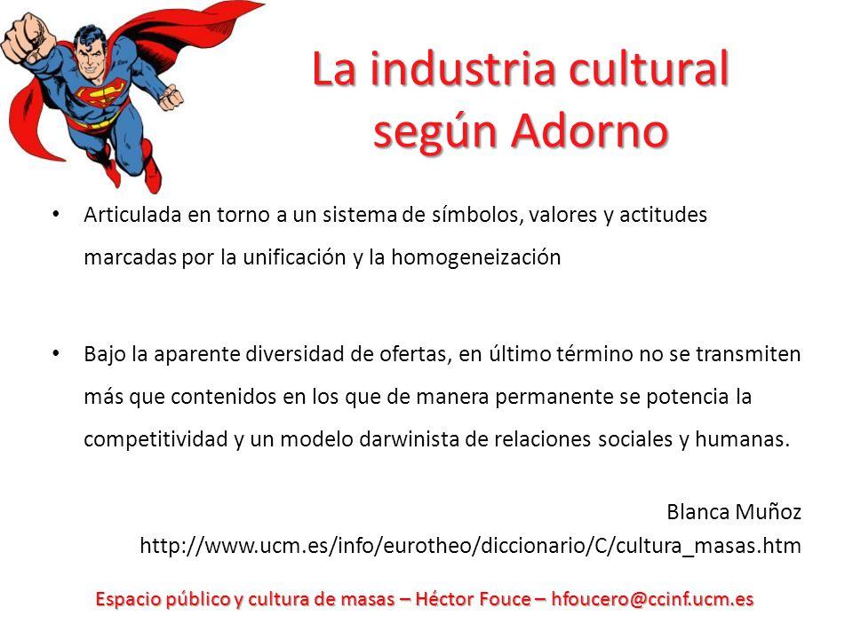 Espacio público y cultura de masas – Héctor Fouce – hfoucero@ccinf.ucm.es La industria cultural según Adorno Articulada en torno a un sistema de símbo