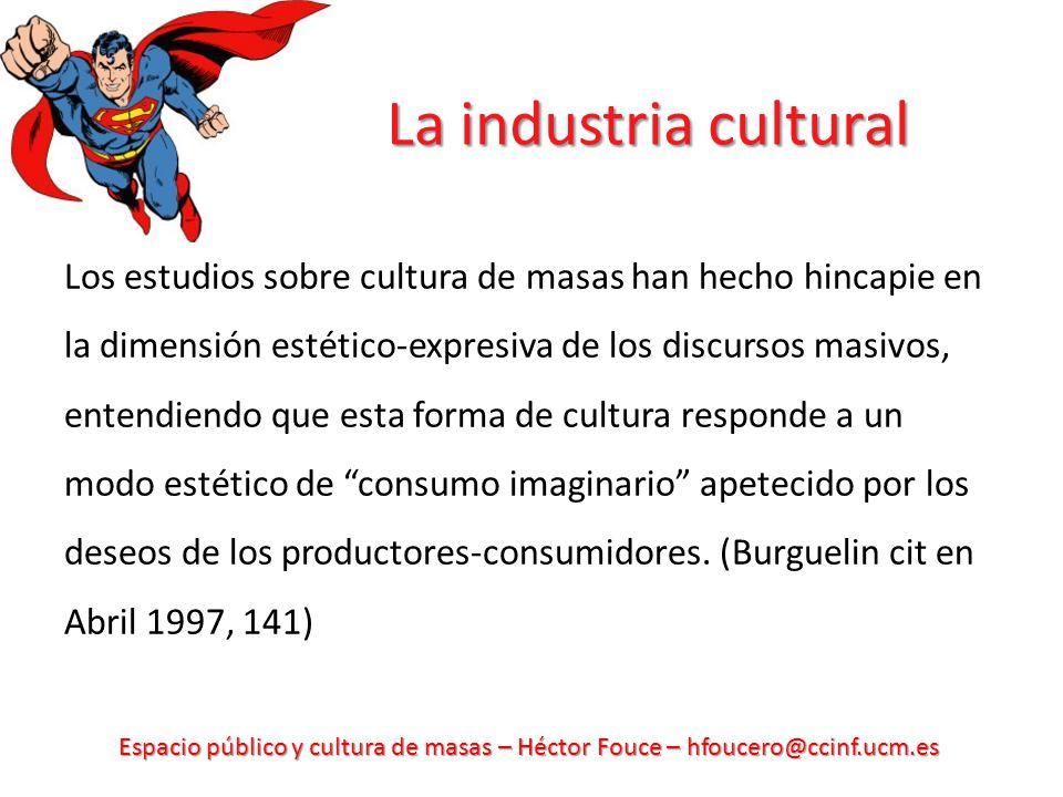 Espacio público y cultura de masas – Héctor Fouce – hfoucero@ccinf.ucm.es La industria cultural Los estudios sobre cultura de masas han hecho hincapie