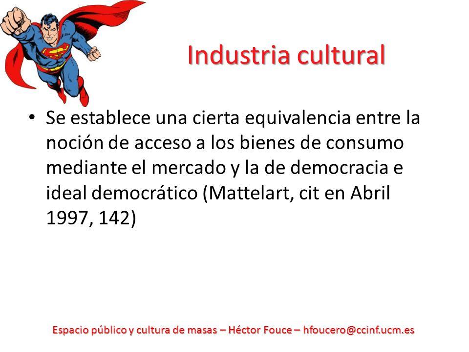 Espacio público y cultura de masas – Héctor Fouce – hfoucero@ccinf.ucm.es Industria cultural Se establece una cierta equivalencia entre la noción de a