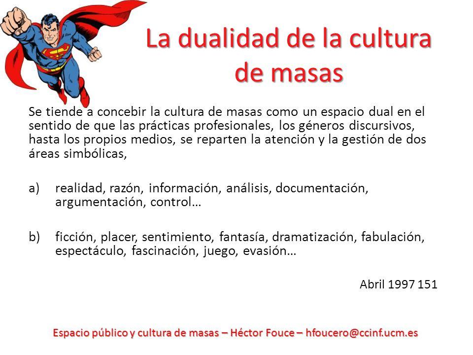 Espacio público y cultura de masas – Héctor Fouce – hfoucero@ccinf.ucm.es La dualidad de la cultura de masas Se tiende a concebir la cultura de masas