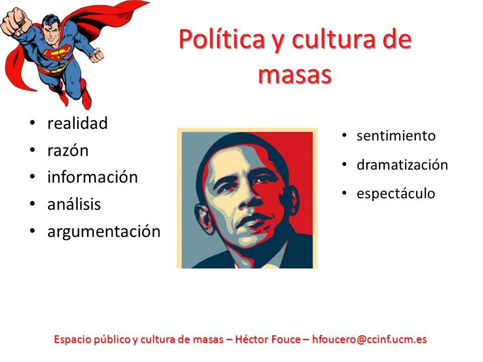 Espacio público y cultura de masas – Héctor Fouce – hfoucero@ccinf.ucm.es Política y cultura de masas realidad razón información análisis argumentació