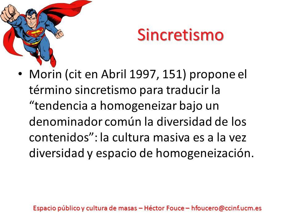Espacio público y cultura de masas – Héctor Fouce – hfoucero@ccinf.ucm.es Sincretismo Morin (cit en Abril 1997, 151) propone el término sincretismo pa
