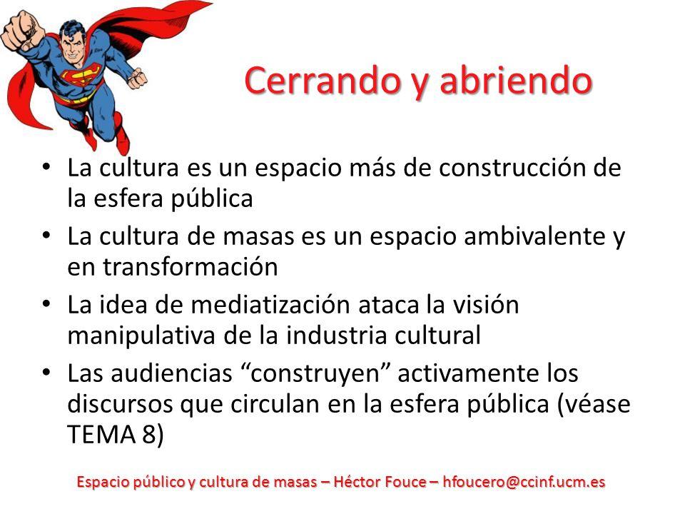 Espacio público y cultura de masas – Héctor Fouce – hfoucero@ccinf.ucm.es Cerrando y abriendo La cultura es un espacio más de construcción de la esfer