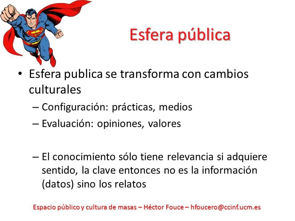 Espacio público y cultura de masas – Héctor Fouce – hfoucero@ccinf.ucm.es Concepciones de la esfera pública Habermas: EP como espacio de razón y de influencia de deliberación, separada del ámbito (institucional) de las decisiones políticas, en el que puede influir.