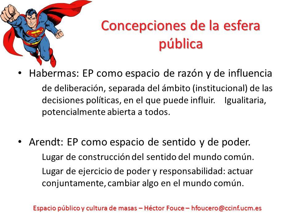 Espacio público y cultura de masas – Héctor Fouce – hfoucero@ccinf.ucm.es Concepciones de la esfera pública Habermas: EP como espacio de razón y de in