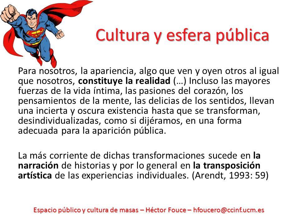 Espacio público y cultura de masas – Héctor Fouce – hfoucero@ccinf.ucm.es Cultura y esfera pública Para nosotros, la apariencia, algo que ven y oyen o