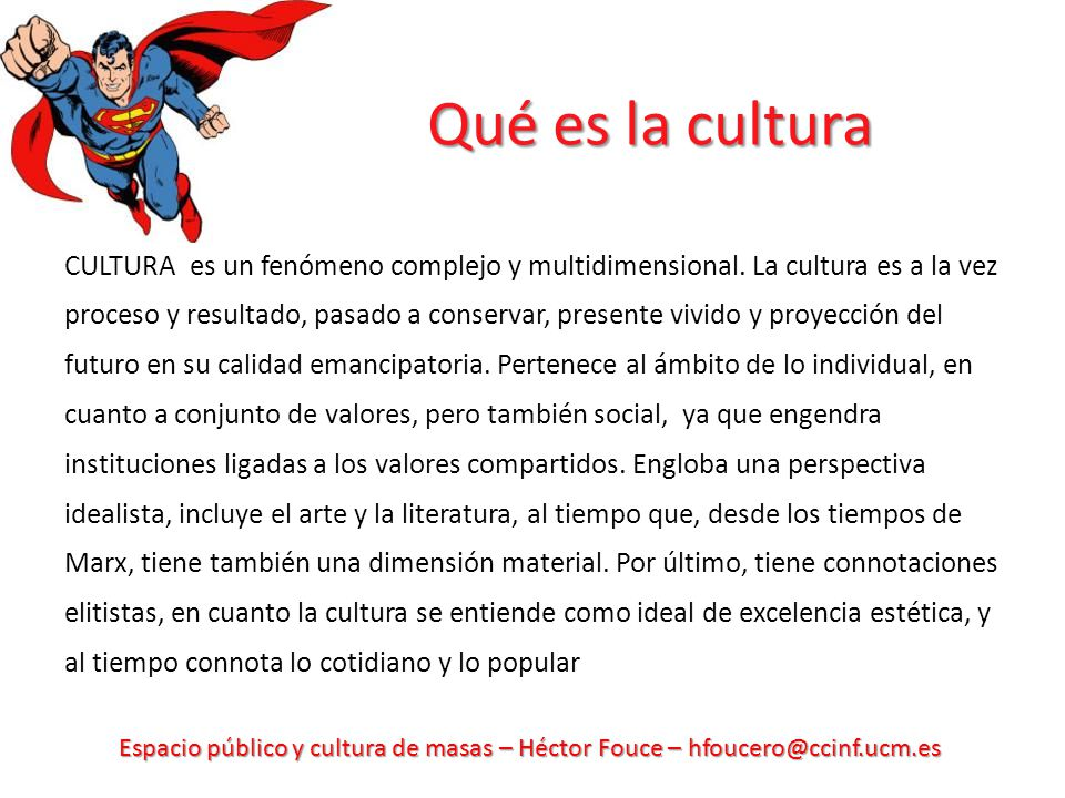Espacio público y cultura de masas – Héctor Fouce – hfoucero@ccinf.ucm.es Qué es la cultura CULTURA es un fenómeno complejo y multidimensional. La cul
