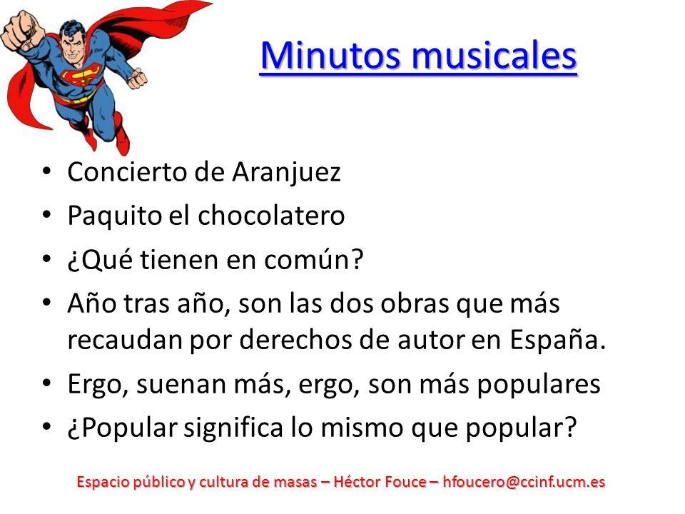 Espacio público y cultura de masas – Héctor Fouce – hfoucero@ccinf.ucm.es Minutos musicales Minutos musicales Concierto de Aranjuez Paquito el chocola
