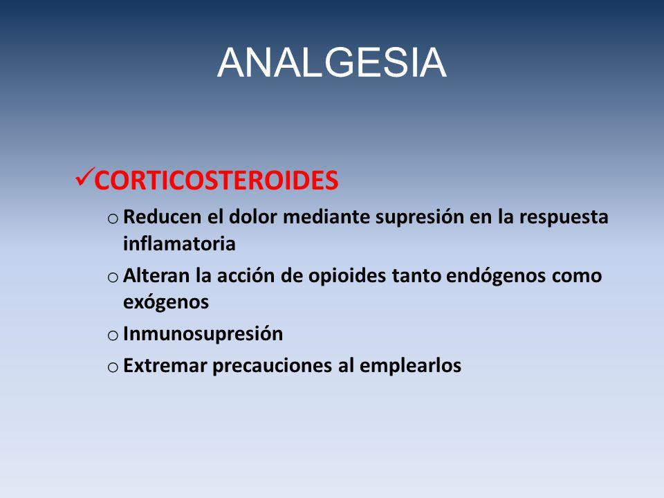 CORTICOSTEROIDES o Reducen el dolor mediante supresión en la respuesta inflamatoria o Alteran la acción de opioides tanto endógenos como exógenos o Inmunosupresión o Extremar precauciones al emplearlos ANALGESIA