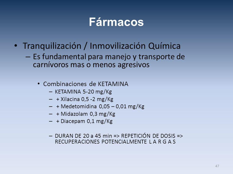 Fármacos Tranquilización / Inmovilización Química – Es fundamental para manejo y transporte de carnívoros mas o menos agresivos Combinaciones de KETAMINA – KETAMINA 5-20 mg/Kg – + Xilacina 0,5 -2 mg/Kg – + Medetomidina 0,05 – 0,01 mg/Kg – + Midazolam 0,3 mg/Kg – + Diacepam 0,1 mg/Kg – DURAN DE 20 a 45 min => REPETICIÓN DE DOSIS => RECUPERACIONES POTENCIALMENTE L A R G A S 47