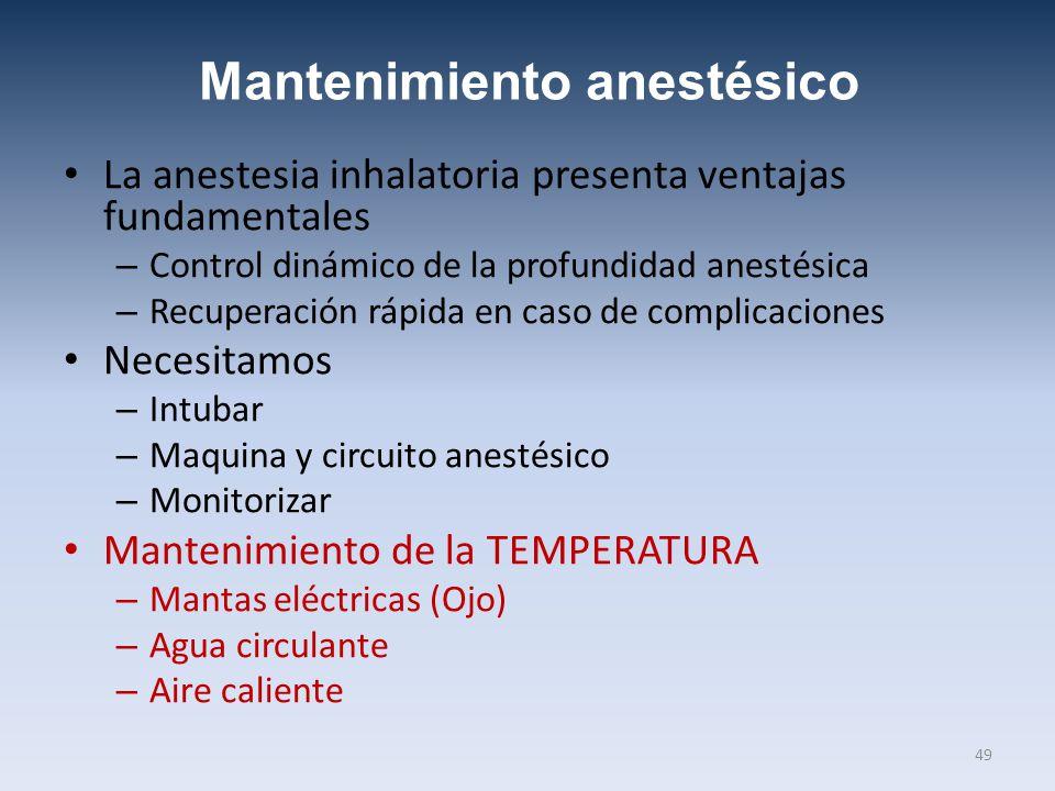 Mantenimiento anestésico La anestesia inhalatoria presenta ventajas fundamentales – Control dinámico de la profundidad anestésica – Recuperación rápida en caso de complicaciones Necesitamos – Intubar – Maquina y circuito anestésico – Monitorizar Mantenimiento de la TEMPERATURA – Mantas eléctricas (Ojo) – Agua circulante – Aire caliente 49