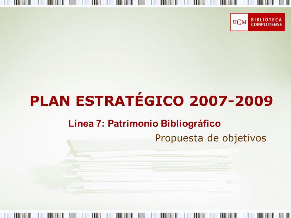 PLAN ESTRATÉGICO 2007-2009 Propuesta de objetivos Línea 7: Patrimonio Bibliográfico