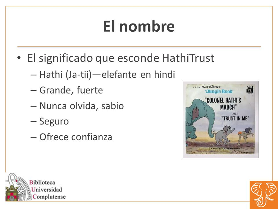 El nombre El significado que esconde HathiTrust – Hathi (Ja-tii)elefante en hindi – Grande, fuerte – Nunca olvida, sabio – Seguro – Ofrece confianza