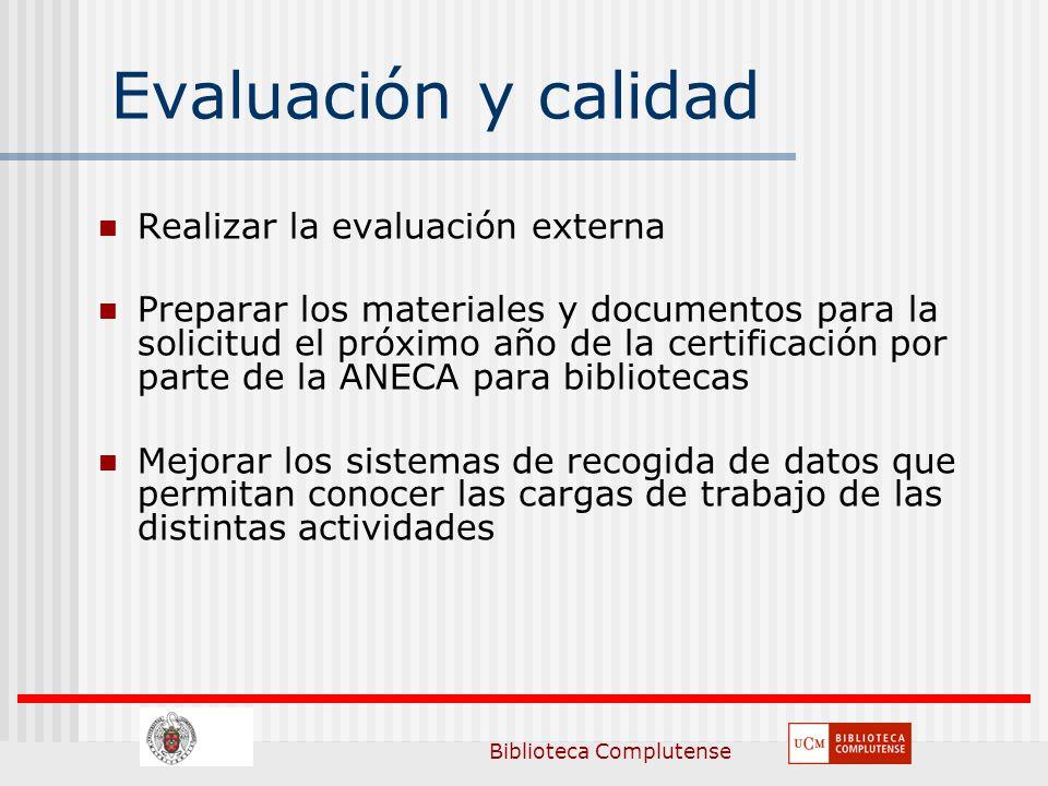 Biblioteca Complutense Evaluación y calidad Realizar la evaluación externa Preparar los materiales y documentos para la solicitud el próximo año de la certificación por parte de la ANECA para bibliotecas Mejorar los sistemas de recogida de datos que permitan conocer las cargas de trabajo de las distintas actividades
