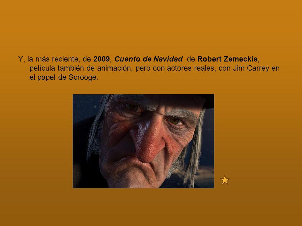 Y, la más reciente, de 2009, Cuento de Navidad de Robert Zemeckis, película también de animación, pero con actores reales, con Jim Carrey en el papel