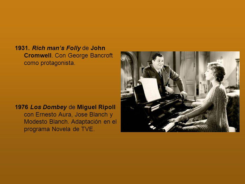 1931. Rich mans Folly de John Cromwell. Con George Bancroft como protagonista. 1976 Los Dombey de Miguel Ripoll con Ernesto Aura, Jose Blanch y Modest