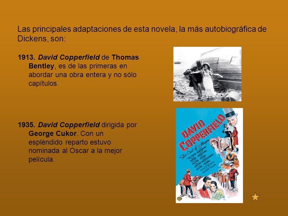 Las principales adaptaciones de esta novela, la más autobiográfica de Dickens, son: 1913. David Copperfield de Thomas Bentley, es de las primeras en a