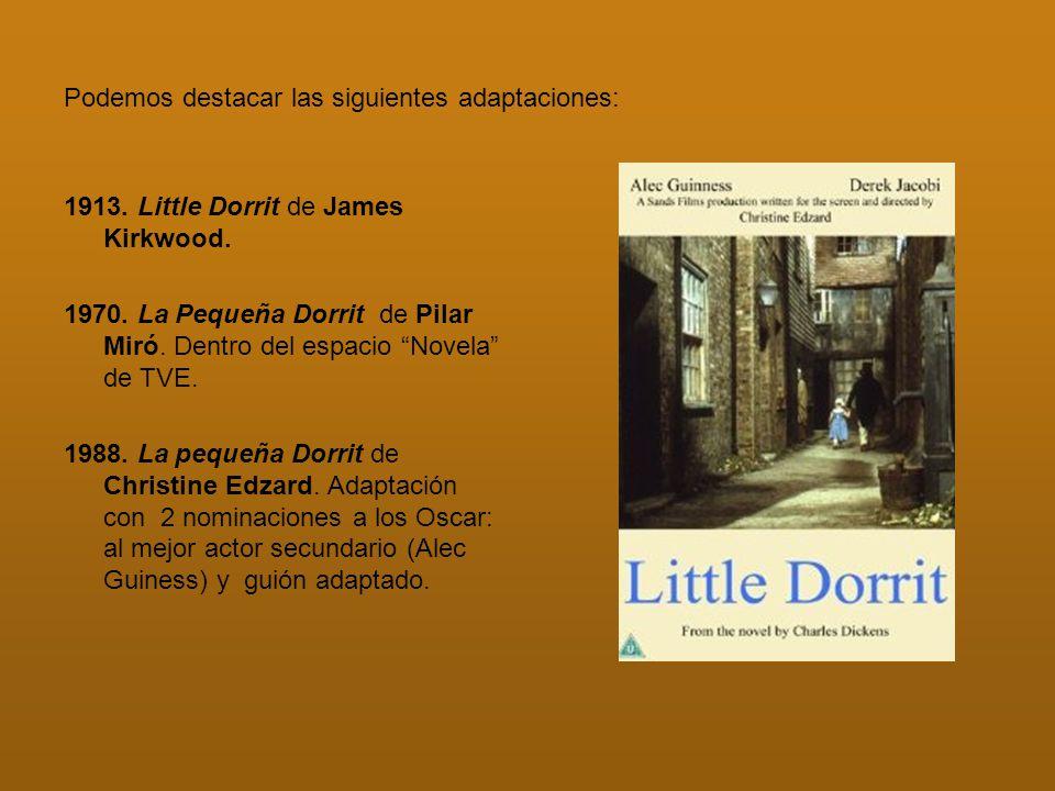 Podemos destacar las siguientes adaptaciones: 1913. Little Dorrit de James Kirkwood. 1970. La Pequeña Dorrit de Pilar Miró. Dentro del espacio Novela