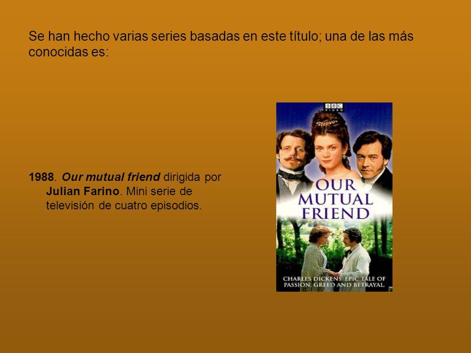 Se han hecho varias series basadas en este título; una de las más conocidas es: 1988. Our mutual friend dirigida por Julian Farino. Mini serie de tele
