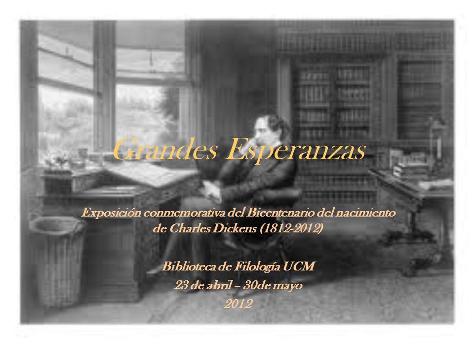 Grandes Esperanzas Exposición conmemorativa del Bicentenario del nacimiento de Charles Dickens (1812-2012) Biblioteca de Filología UCM 23 de abril – 3