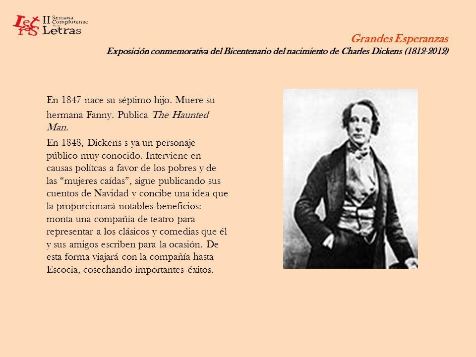 Grandes Esperanzas Exposición conmemorativa del Bicentenario del nacimiento de Charles Dickens (1812-2012) En 1847 nace su séptimo hijo. Muere su herm
