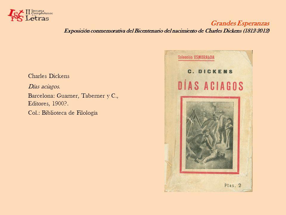 Grandes Esperanzas Exposición conmemorativa del Bicentenario del nacimiento de Charles Dickens (1812-2012) Charles Dickens Días aciagos. Barcelona: Gu